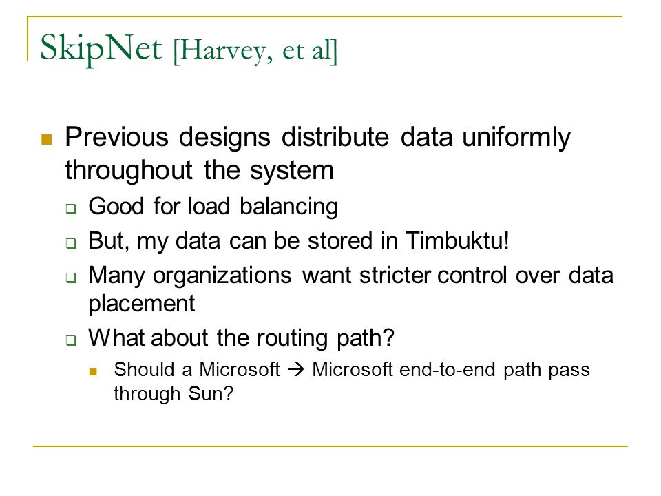 SkipNet [Harvey, et al] Previous designs distribute data uniformly throughout the system. Good for load balancing.
